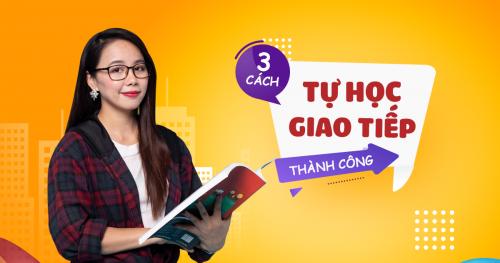 3 Phương pháp tự học tiếng Anh giao tiếp thành công