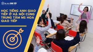 Học tiếng Anh giao tiếp ở Hà Nội cùng Trung tâm Ms Hoa Giao tiếp