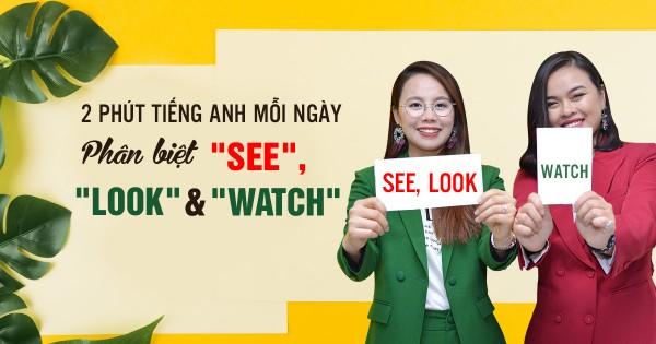 [2 Phút Tiếng Anh Mỗi Ngày] Bí kíp phân biệt 'See', 'Look' và 'Watch'