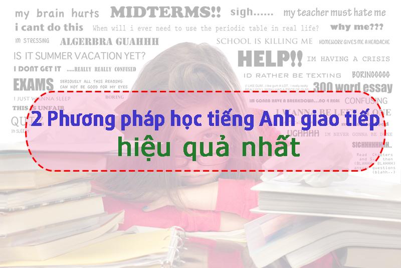 2 Phương pháp học tiếng Anh giao tiếp hiệu quả nhất hiện nay