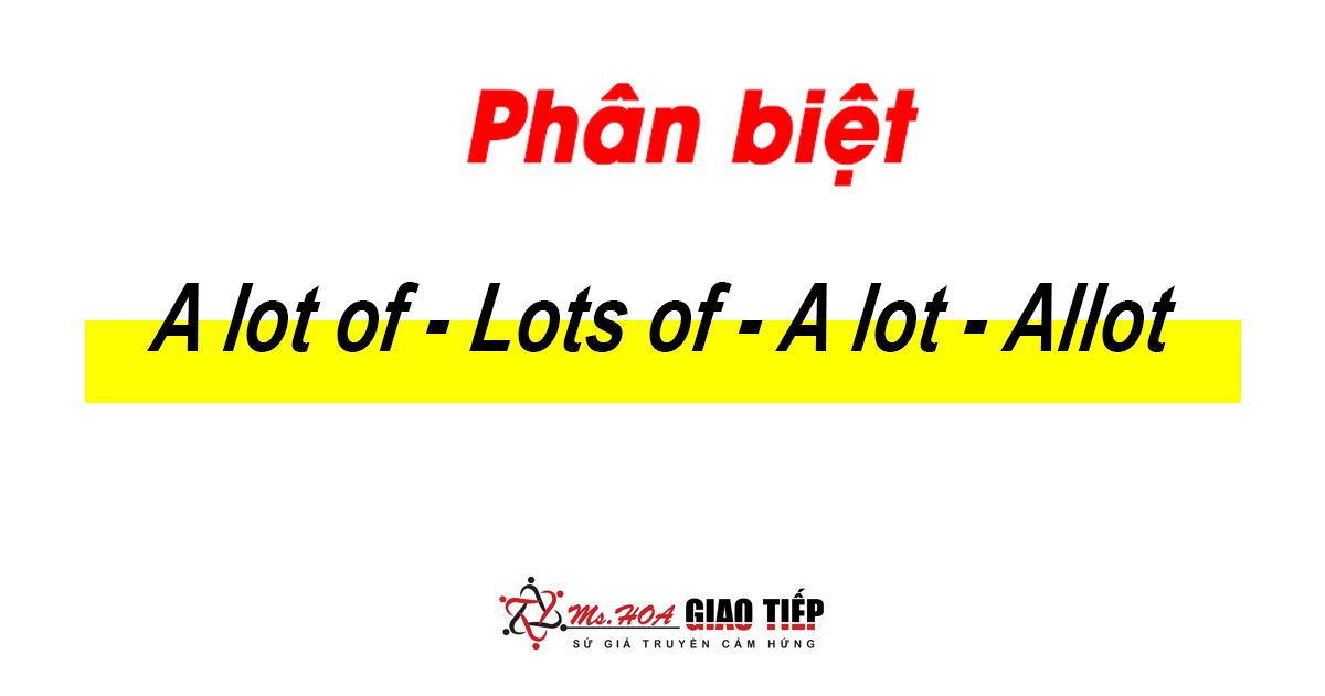 Unit 17: Phân biệt A LOT OF, LOTS OF, ALLOT