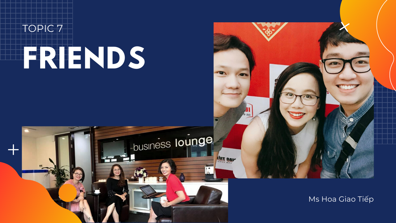 GIÁO TRÌNH TOPIC 7 - FRIENDS | 30 NGÀY CHINH PHỤC 8 CHỦ ĐIỂM GIAO TIẾP THÔNG DỤNG NHẤT