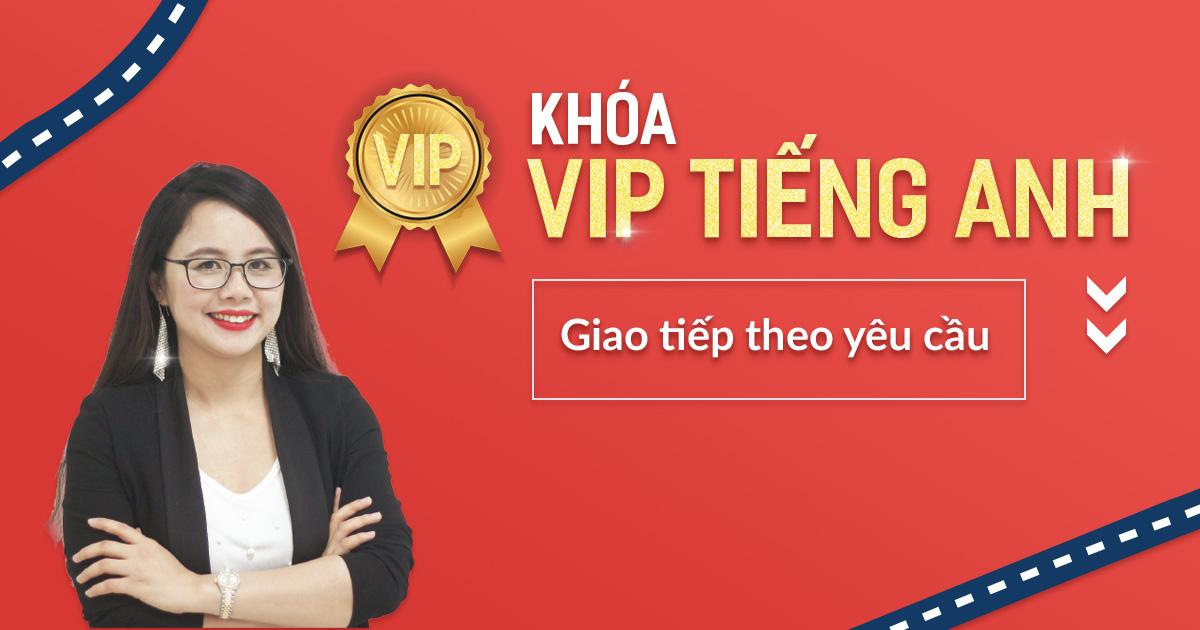 KHÓA VIP - TIẾNG ANH GIAO TIẾP THEO YÊU CẦU